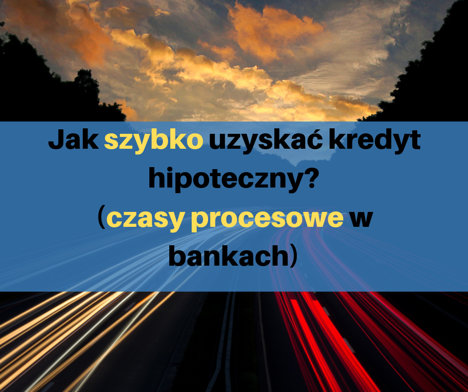 020 Jak szybko uzyskać kredyt hipoteczny? (czasy procesowe w bankach)