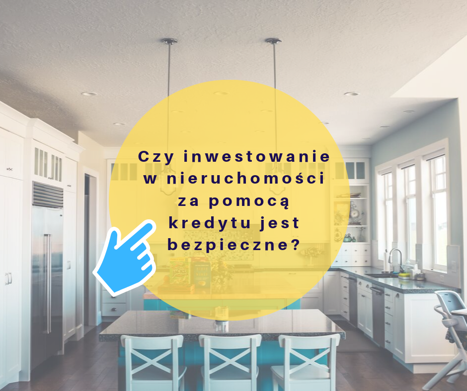 Czy inwestowanie w nieruchomości za pomocą kredytu hipotecznego jest bezpieczne? Kiedy warto to robić?