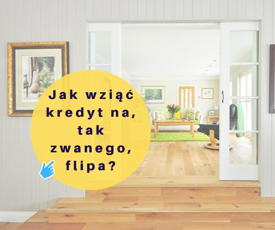 Jak wziąć kredyt pod, tak zwanego, flipa?